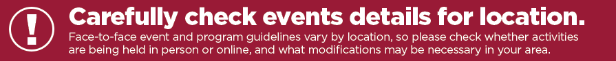 Carefully check events details for location. Face-to-face event and program guidelines vary by location, so please check whether activities are being held in person or online, and what modifications may be necessary in your area.